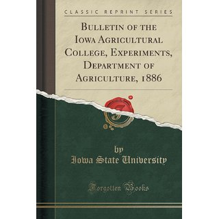 Bulletin Of The Iowa Agricultural College, Experiments, Department Of Agriculture, 1886 (Classic Reprint)