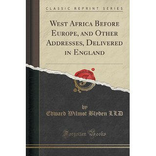 West Africa Before Europe, And Other Addresses, Delivered In England (Classic Reprint)