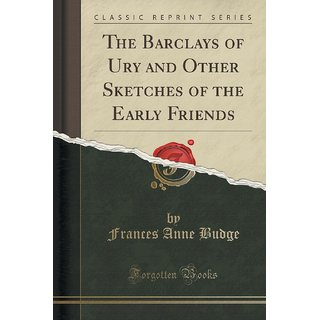 The Barclays Of Ury And Other Sketches Of The Early Friends (Classic Reprint)