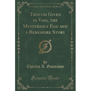 Though Given In Vain, The Mysterious Egg And A Berkshire Story (Classic Reprint)