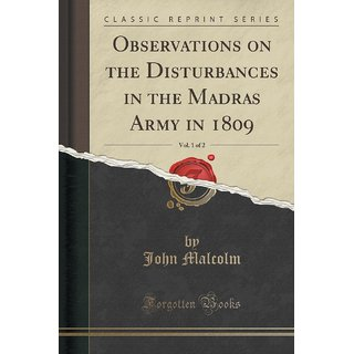 Observations On The Disturbances In The Madras Army In 1809, Vol. 1 Of 2 (Classic Reprint)