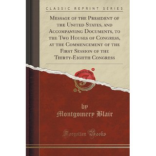 Message Of The President Of The United States, And Accompanying Documents, To The Two Houses Of Congress, At The Commencement Of The First Session Of The Thirty-Eighth Congress (Classic Reprint)