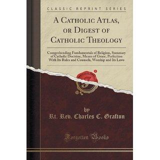 A Catholic Atlas, Or Digest Of Catholic Theology