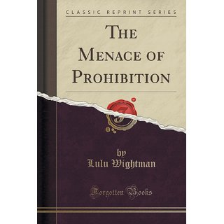 The Menace Of Prohibition (Classic Reprint)
