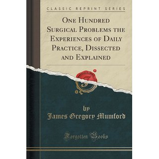 One Hundred Surgical Problems The Experiences Of Daily Practice, Dissected And Explained (Classic Reprint)