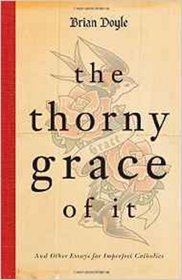 The Thorny Grace of It And Other Essays for Imperfect Catholics Paperback