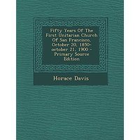 Fifty Years of the First Unitarian Church of San Francisco, October 20, 1850-October 21, 1900 - Primary Source Edition