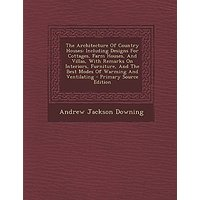 The Architecture Of Country Houses: Including Designs For Cottages, Farm Houses, And Villas, With Remarks On Interiors, Furniture, And The Best Modes ... And Ventilating - Primary Source Edition