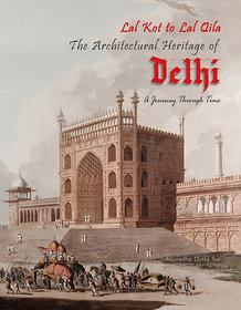 Lal Kot to lal Qila (The Architectural Heritage of Delhi )  A Journey Through Time