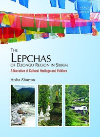 The Lepchas of Dzongu Region in SIkkim  A Narrative of Cultural Heritage of Heritage and Folk lore