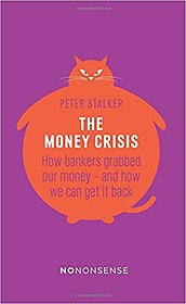The Money Crisis How Bankers Grabbed Our Money - and How We Can Get it Back (No-Nonsense)