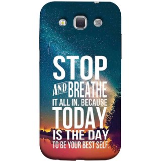 FUSON Designer Back Case Cover for Samsung Galaxy Win I8550 :: Samsung Galaxy Grand Quattro :: Samsung Galaxy Win Duos I8552 (Because Today Is The Day To Be Your Best Self)