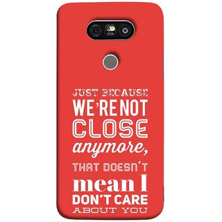FUSON Designer Back Case Cover for LG G5 ::  LG G5 Dual H860N :: LG G5 Speed H858 H850 VS987 H820 LS992 H830 US992 (Just Because Not Close I DonT Care Mean Care For You)