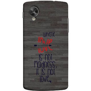 FUSON Designer Back Case Cover For LG Nexus 5 :: LG Google Nexus 5 :: Google Nexus 5 (When Love Is Not Mad Its Not Love Broken )