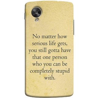 FUSON Designer Back Case Cover For LG Nexus 5 :: LG Google Nexus 5 :: Google Nexus 5 (Gotta Have One Person Who You Can Be Completely )