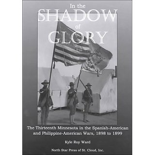 In the Shadow of Glory: The Thirteenth Minnesota in the Spanish-American and Philippine-American Wars 1898-1899: 0 By North Star Pr of st Cloud; 1 edition (1 September 2000)