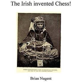 The Irish Invented Chess! By Brian Nugent (24 March 2010)