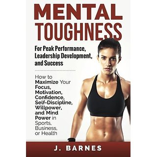 Mental Toughness for Peak Performance Leadership Development and Success: How to Maximize Your Focus Motivation Confidence Self-Discipline Willpower and Mind Power in Sports Business or Health By Personal Potential Books (1 December 2014)