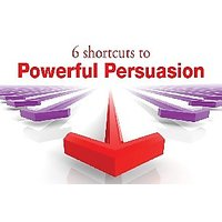 6 Shortcuts To Powerful Persuasion