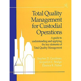 Total Quality Management For Custodial Operations A Guide To Understanding And Applying The Key Elements Of Total Quality Manage