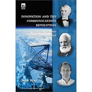 Innovation And The Communications Revolution: From The Victorian Pioneers To Broadband Internet