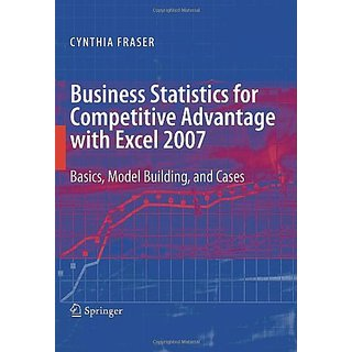 Business Statistics For Competitive Advantage With Excel 2007: Basics, Model Building And Cases
