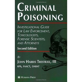 Criminal Poisoning, 2/E: Investigational Guide For Law Enforcement, Toxicologists, Forensic Scientists, And Attorneys