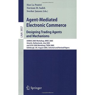 Agent-Mediated Electronic Commerce. Designing Trading Agents And Mechanisms (Lnai 3937)