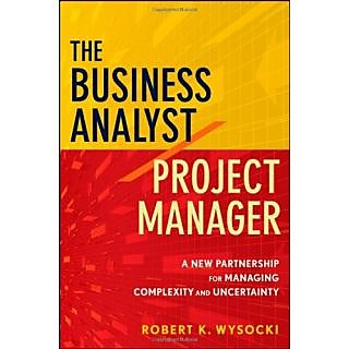 The Business Analyst/Project Manager: A New Partnership For Managing Complexity And Uncertainty