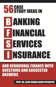 56 CASE STUDY IDEAS IN BFSI AND BEHAVIORAL FINANCE WITH QUESTIONS AND SUGGESTED ANSWERS