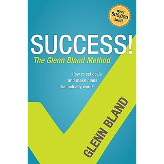 Success! the Glenn Bland Method: How to Set Goals and Make Plans That Actually Work!