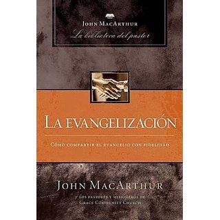 La Evangelizacion: Como Compartir el Evangelio Con Fidelidad (John MacArthur La Biblioteca del Pastor)
