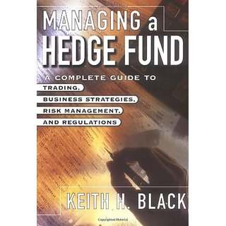 Managing a Hedge Fund: A Complete Guide to Trading Business Strategies Risk Management and Regulations