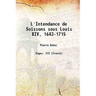 L'Intendance de Soissons sous Louis XIV, 1643-1715 1902 [Hardcover]