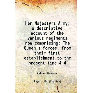 Her Majesty's Army; a descriptive account of the various regiments now comprising The Queen's forces, from their first establishment to the present time Volume 4 [Hardcover]