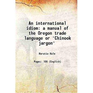 An international idiom a manual of the Oregon trade language or