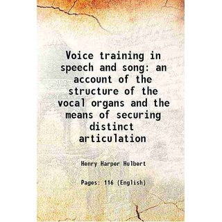 Voice training in speech and song an account of the structure of the vocal organs and the means of securing distinct articulation 1912 [Hardcover]