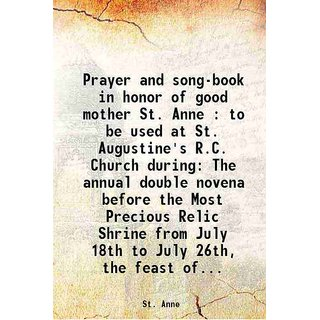 Prayer and song-book in honor of good mother St. Anne : to be used at St. Augustine's R.C. Church during The annual double novena before the Most Precious Relic Shrine from July 18th to July 26th, the feast of... 1919 [Hardcover]