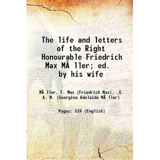 The life and letters of the Right Honourable Friedrich Max Mller; ed. by his wife 1902 [Hardcover]