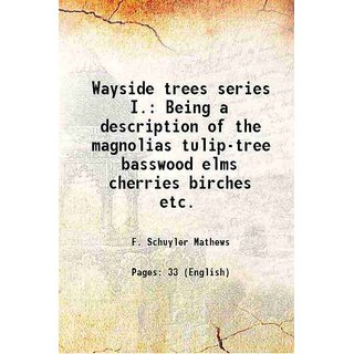 Wayside trees series I. Being a description of the magnolias tulip-tree basswood elms cherries birches etc. 1899 [Hardcover]