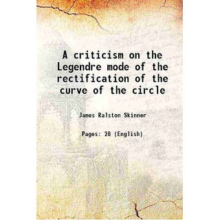A criticism on the Legendre mode of the rectification of the curve of the circle 1881 [Hardcover]