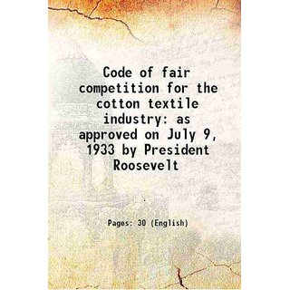 Code of fair competition for the cotton textile industry as approved on July 9, 1933 by President Roosevelt 1933
