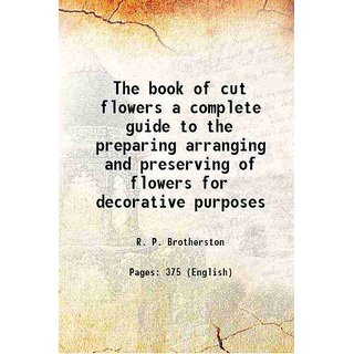The book of cut flowers a complete guide to the preparing arranging and preserving of flowers for decorative purposes 1906