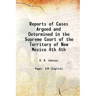 Reports of Cases Argued and Determined in the Supreme Court of the Territory of New Mexico Volume 4th 1890 [Hardcover]