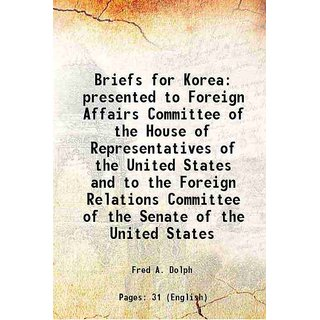 Briefs for Korea presented to Foreign Affairs Committee of the House of Representatives of the United States and to the Foreign Relations Committee of the Senate of the United States 1920