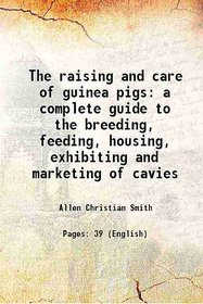 The raising and care of guinea pigs a complete guide to the breeding, feeding, housing, exhibiting and marketing of cavies 1915
