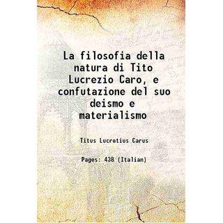 La filosofia della natura di Tito Lucrezio Caro, e confutazione del suo deismo e materialismo 1776 [Hardcover]