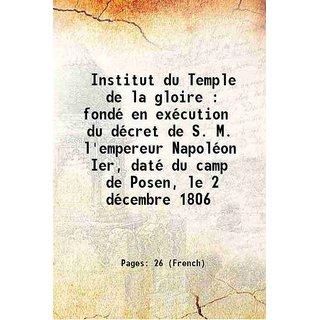 Institut du Temple de la gloire : fond en excution du dcret de S. M. l'empereur Napolon Ier, dat du camp de Posen, le 2 dcembre 1806 1853 [Hardcover]