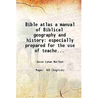 Bible atlas a manual of Biblical geography and history especially prepared for the use of teachers and students of the Bible and for Sunday school instruction containing maps plans review charts colored diagrams and illustrated 1910