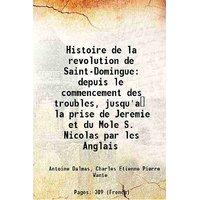 Histoire de la revolution de Saint-Domingue depuis le commencement des troubles, jusqu'a la prise de Jeremie et du Mole S. Nicolas par les Anglais 1814